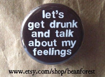 let's get drunk and talk about my feelings  pinback by beanforest