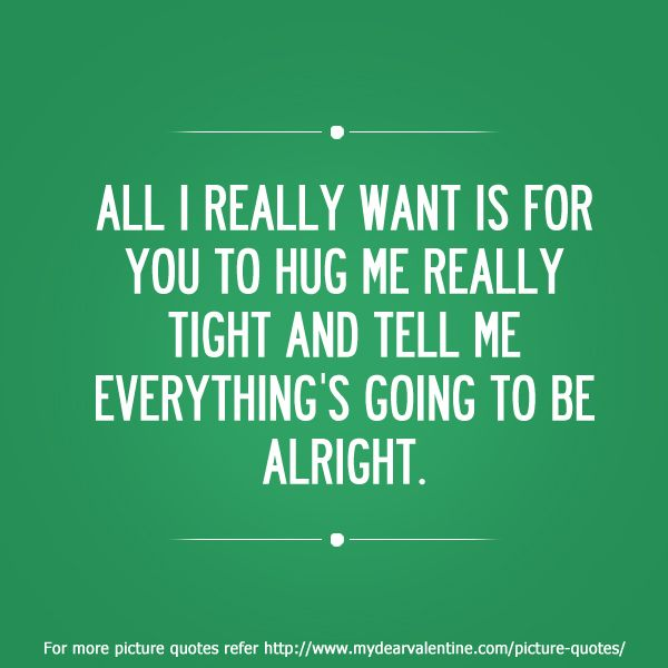 I Want To Cuddle With You Quotes: All I Really Want Is For You To Hug Me Really Tight And