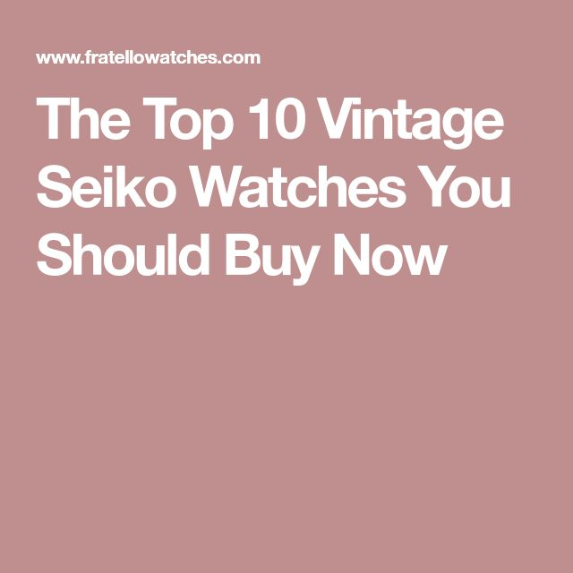 The Top 10 Vintage Seiko Watches You Should Buy Now