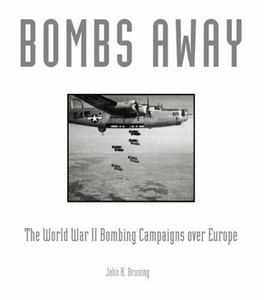 Bombs Away! : The World War II Bombing Campaigns over Europe by John R. Bruni...