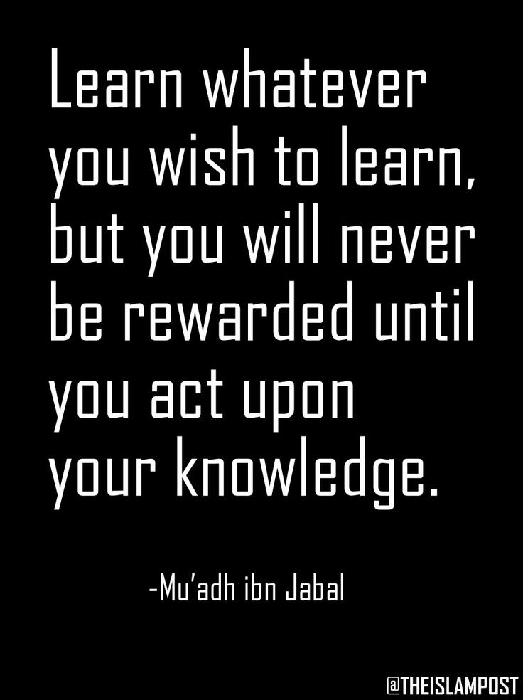 """""""Learn whatever you wish to learn, but you will never be rewarded until you act upon your knowledge."""" -Mu'adh ibn Jabal"""