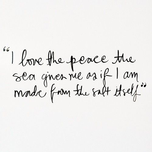 I love the peace the sea gives me as if i am made from the salt itself.