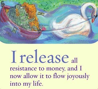 I release all resistance to money, and I now allow it to flow joyously into my life.~ Louise L. Hay
