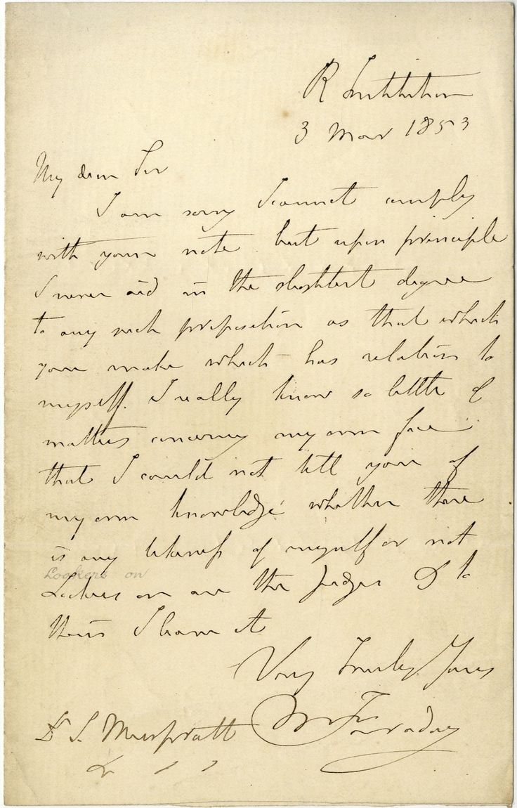 FARADAY MICHAEL: (1791-1867) English Chemist & Physicist.   A.L.S., M Faraday, one page, 8vo, Royal Institution, 3rd March 1853, to Dr. S. Muspratt. Faraday states that he cannot comply with his correspondent's note, explaining 'upon principle I never aid in the slightest degree to any such proposition as that which you make which has relation to myself