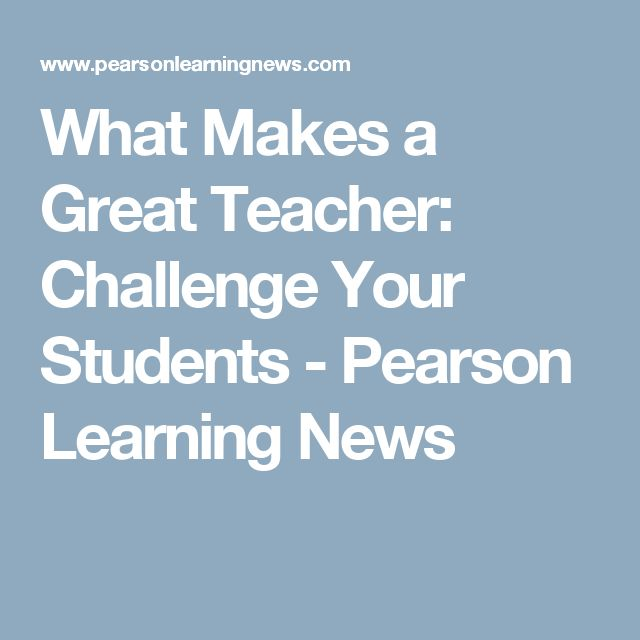 What Makes a Great Teacher: Challenge Your Students - Pearson Learning News