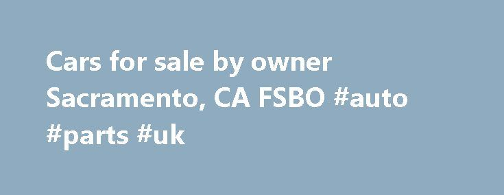 Cars for sale by owner Sacramento, CA FSBO #auto #parts #uk http://auto.remmont.com/cars-for-sale-by-owner-sacramento-ca-fsbo-auto-parts-uk/  #auto for sale by owner #If you have a Car, Boat, RV, Motorcycle, Watercraft, Trailer or Commercial vehcile you want to sell, 99 Park and Sell is the place to find a buyer. The vehicles parked on our lot get great visibility, exposure, and service. The vehicles on the lot are seen by thousands of [...]Read More...The post Cars for sale by owner…