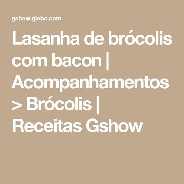 Lasanha de brócolis com bacon | Acompanhamentos > Brócolis | Receitas Gshow