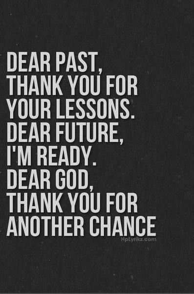 Dear Past, Thank you for your lessons.  Dear Future, I'm ready.  Dear God, Thank you for another chance.