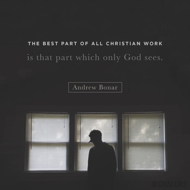 """The best part of all Christian work is that part which only God sees."" (Andrew Bonar)"