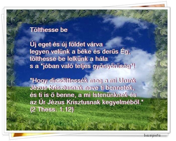 """""""Hogy dicsőíttessék meg a mi Urunk Jézus Krisztusnak neve ti bennetek, és ti is ő benne, a mi Istenünknek és az Úr Jézus Krisztusnak kegyelméből."""" (2 Thess. 1.12)"""