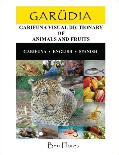Garudia: Garifuna Visual Dictionary of Animals and Fruits (Garifuna-English-Spanish) (Arawak Edition): Ben Flores: 9781500772970: Amazon.com: Books