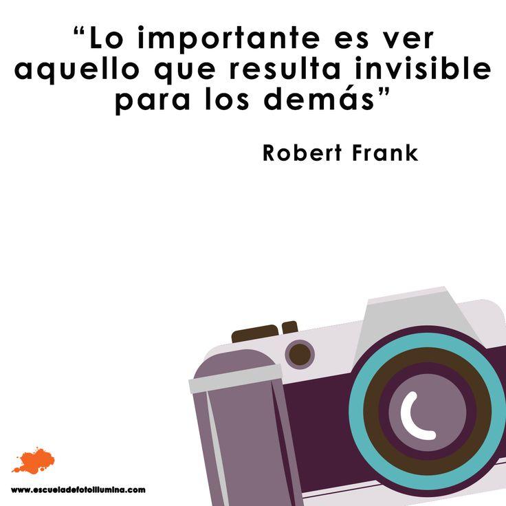 """""""Lo importante es ver aquello que resulta invisible para los demás"""".  Robert Frank"""