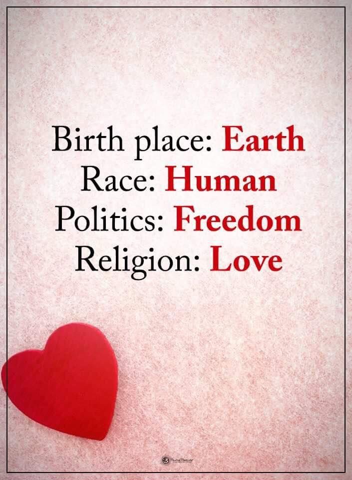 Birth place: Earth Race: Human Politics: Freedom Religion: Love #powerofpositivity #positivewords #positivethinking #inspirationalquote #motivationalquotes #quotes