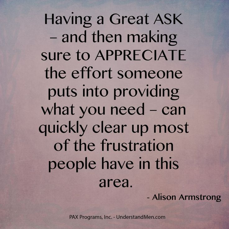 """""""Having a Great ASK – and then making sure to APPRECIATE the effort someone puts into providing what you need – can quickly clear up most of the frustration people have in this area."""" - Alison Armstrong"""