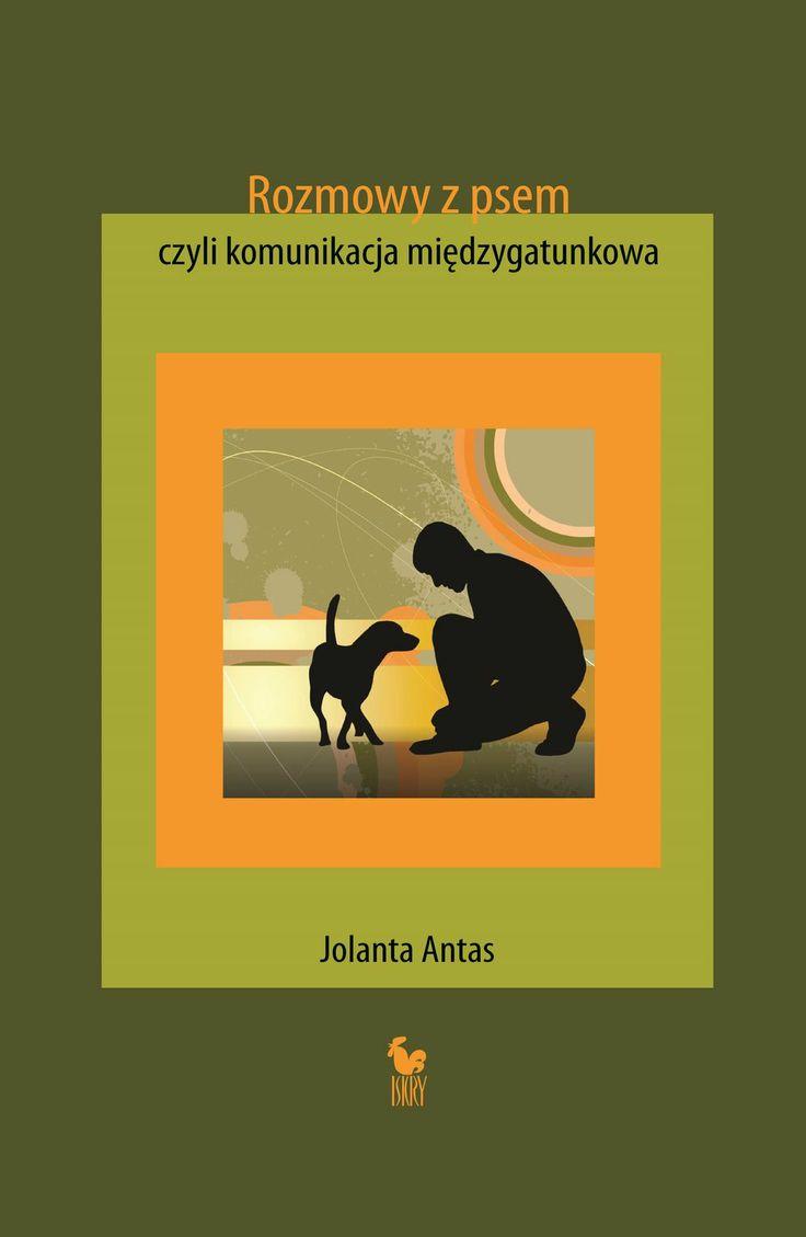 """""""Rozmowy z psem, czyli komunikacja międzygatunkowa"""" Jolanta Antas Cover by Lidia Rozmus Published by Wydawnictwo Iskry 2014"""
