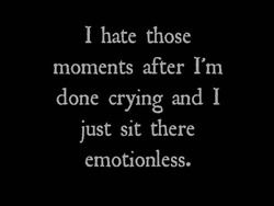 I hate those moments when i feel emotionless and can't cry at all, its like im no longer human
