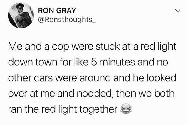being stuck at a red light with a cop and he nods and you go through the light together. lol funny cop jokes