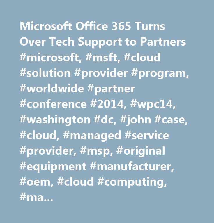 Microsoft Office 365 Turns Over Tech Support to Partners #microsoft, #msft, #cloud #solution #provider #program, #worldwide #partner #conference #2014, #wpc14, #washington #dc, #john #case, #cloud, #managed #service #provider, #msp, #original #equipment #manufacturer, #oem, #cloud #computing, #managed #services, #msp #mentor…