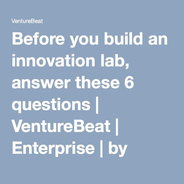 Before you build an innovation lab, answer these 6 questions   VentureBeat   Enterprise   by Steve Blank && Evangelos Simoudis, Corporate Innovation Ventures