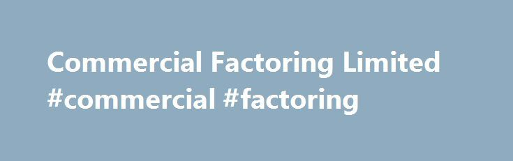 Commercial Factoring Limited #commercial #factoring http://malawi.nef2.com/commercial-factoring-limited-commercial-factoring/  # We are an emerging factoring company operating in the name and style of COMMERCIAL FACTORING LTD. We are incorporated in Port Louis, Mauritius and have our operations in Pune, India.CFL is promoted by Mr.Urvesh Rajani, a UK National. Currently we offer services into factoring as well as structured trade finance products in Africa and post-shipment export finance…