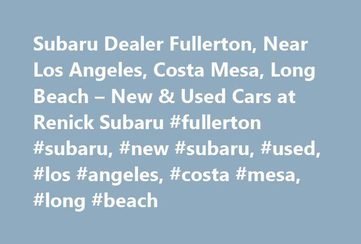 Subaru Dealer Fullerton, Near Los Angeles, Costa Mesa, Long Beach – New & Used Cars at Renick Subaru #fullerton #subaru, #new #subaru, #used, #los #angeles, #costa #mesa, #long #beach http://property.nef2.com/subaru-dealer-fullerton-near-los-angeles-costa-mesa-long-beach-new-used-cars-at-renick-subaru-fullerton-subaru-new-subaru-used-los-angeles-costa-mesa-long-beach/  # Renick Subaru Outback Forester Crosstrek Legacy Impreza Renick Subaru in Fullerton is Your Subaru Dealer Serving Los…