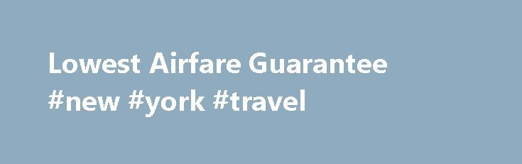 Lowest Airfare Guarantee #new #york #travel http://travel.remmont.com/lowest-airfare-guarantee-new-york-travel/  #best price on airfare # Lowest Airfare Guarantee We will beat any airfare quote or you fly free Applies to genuine quotes from airlines and other Australian registered businesses and websites for travel that originates/departs from Australia. Quote must be in writing and presented to us on the same day as it was created, must […]The post Lowest Airfare Guarantee #new #york…