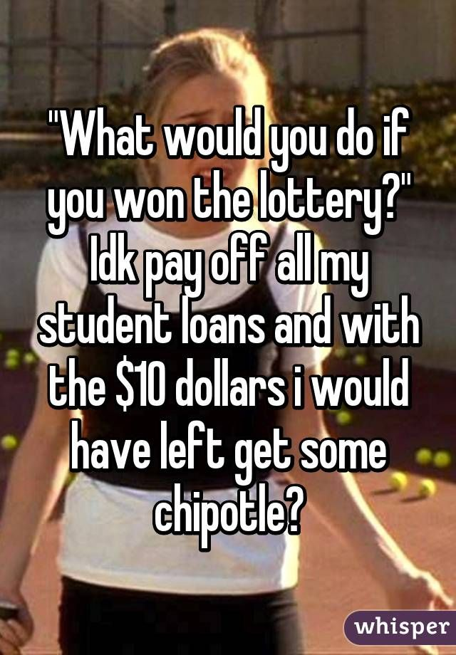 """What would you do if you won the lottery?"" Idk pay off all my student loans and with the $10 dollars i would have left get some chipotle?"
