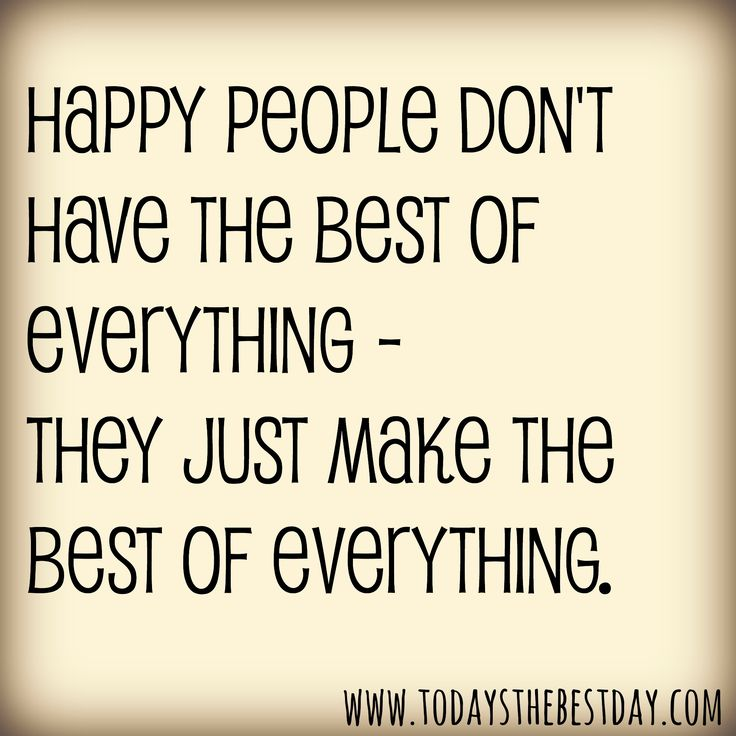 Happy people don't have the best of everything - they make the best of everything