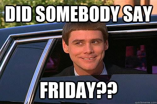 The week has come to an end!  Happy Friday!