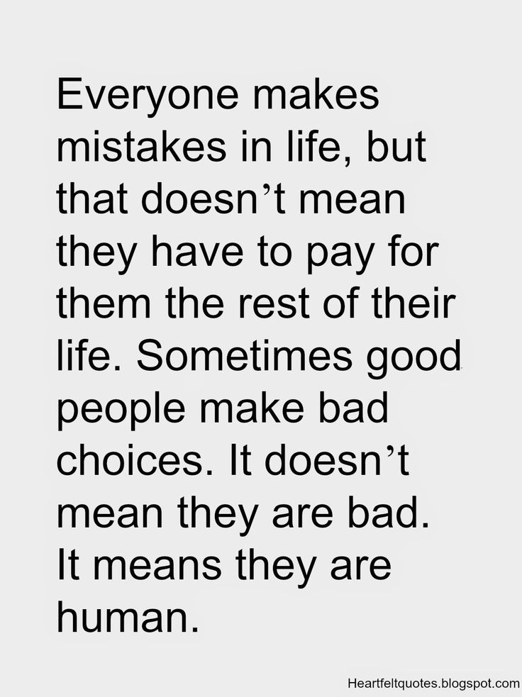 Everyone makes mistakes in life, but it doesn't mean they have to pay for  them for the rest of their life. Sometimes good people make bad choices.