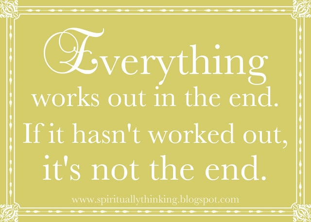 Everything works out in the end. If it hasn't worked out, it's not the end.