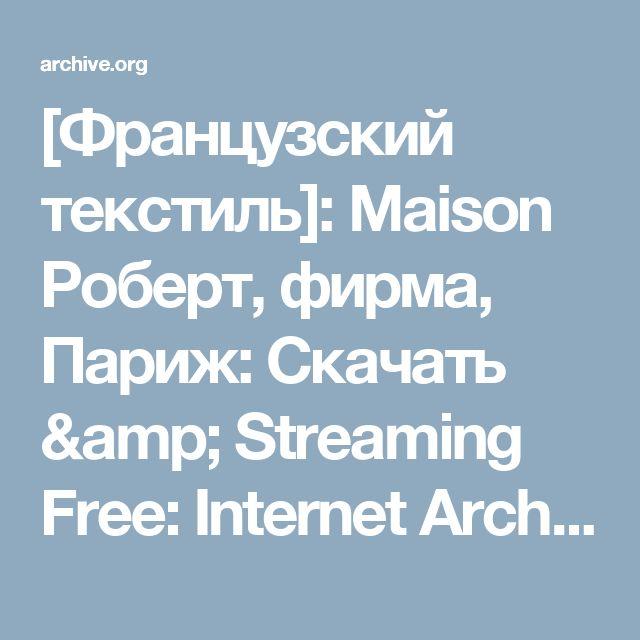 [Французский текстиль]: Maison Роберт, фирма, Париж: Скачать & Streaming Free: Internet Archive