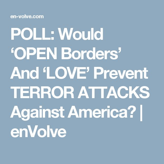POLL: Would 'OPEN Borders' And 'LOVE' Prevent TERROR ATTACKS Against America? | enVolve