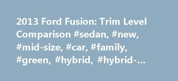 2013 Ford Fusion: Trim Level Comparison #sedan, #new, #mid-size, #car, #family, #green, #hybrid, #hybrid-electric, #news http://pakistan.remmont.com/2013-ford-fusion-trim-level-comparison-sedan-new-mid-size-car-family-green-hybrid-hybrid-electric-news/  # 2013 Ford Fusion: Trim Level Comparison The all-new 2013 Ford Fusion offers a wide variety of engines and trim levels. Choosing the right one can be hard, especially for shoppers looking for certain items and features. To help you navigate…