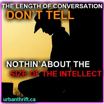 The length of a conversation don't tell nothin' about the size of the intellect. @Calgary Stampede