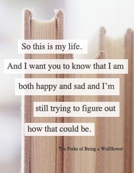 """""""So this is my life. And I want you to know that I am both happy and sad, and I'm still trying to figure out how that could be."""" I have never read the book nor seen the movie The Perks of Being a Wallflower, but I'm sure that's about to change, for I certainly have fallen in love with some of its quotes."""