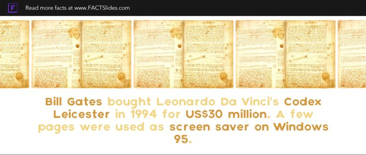 Bill Gates bought Leonardo Da Vinci's Codex Leicester in 1994 for US$30 million. A few pages were used as screen saver on Windows 95.