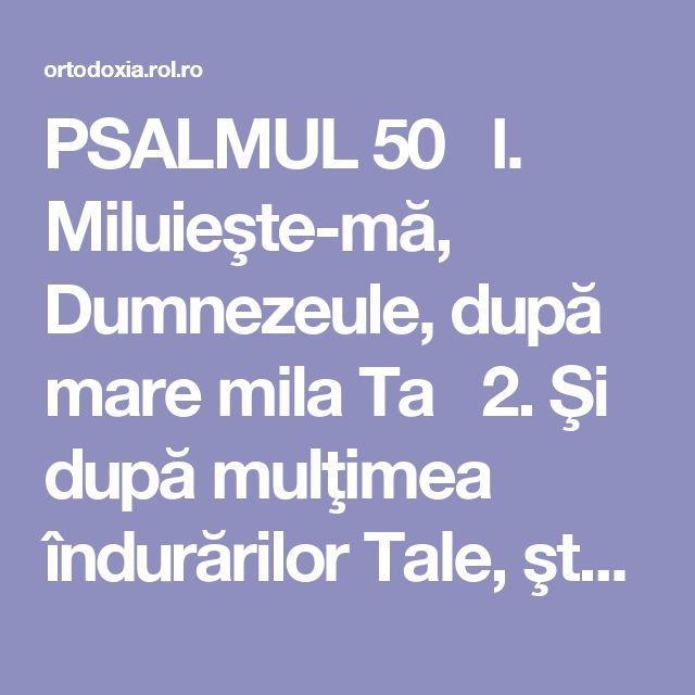 PSALMUL 50 l. Miluieşte-mă, Dumnezeule, după mare mila Ta 2. Şi după mulţimea îndurărilor Tale, şterge fărădelegea mea. 3. Mai vârtos mă spală de fărădelegea mea şi de păcatul meu mă curăţeşte. 4. Că fărădelegea mea eu o cunosc şi păcatul meu înaintea mea este pururea. 5. Ţie unuia am greşit şi rău înaintea Ta am făcut, aşa încât drept eşti Tu întru cuvintele Tale şi biruitor când vei judeca Tu. 6. Că iată întru fărădelegi m-am zămislit şi în păcate m-a născut maica mea. 7. Că ...