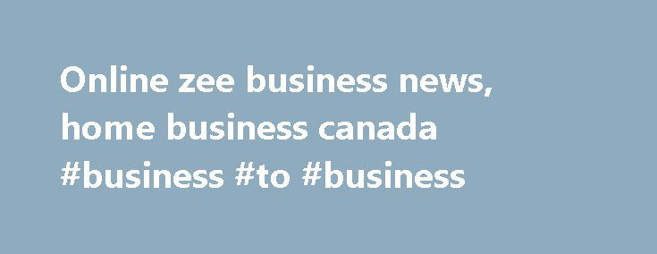 Online zee business news, home business canada #business #to #business http://busines.remmont.com/online-zee-business-news-home-business-canada-business-to-business/  #zee business # Main menu Online zee business news Online zee business news Analysis Zee Business channel Latest Breaking News, Pictures, Videos, and Special Reports from. Omni-channel refers to retailing through online and offline channels.Zee Business Live TV Streaming news Online Free See more about TVs, Business and News…