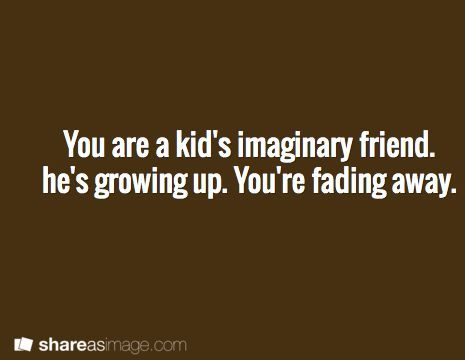 You are a kid's imaginary friend. He's growing up. You're fading away.