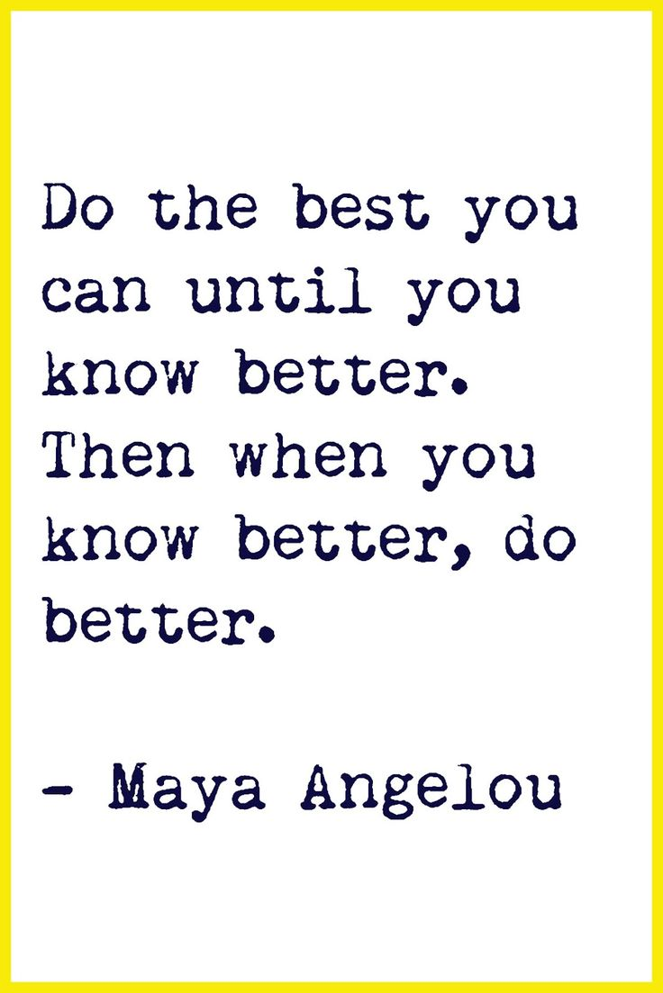 ~ by Maya Angelou. maya inspires me to do better, be better