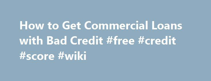How to Get Commercial Loans with Bad Credit #free #credit #score #wiki http://credit-loan.remmont.com/how-to-get-commercial-loans-with-bad-credit-free-credit-score-wiki/  #how to get a loan with bad credit # How to Get Commercial Loans with Bad Credit Your ability to get commercial loans with bad credit may depend on how well you present your loan request to the lender. When your credit is need of repair, you have to take steps to repair some of […]