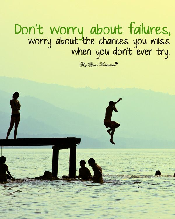 """""""Don't worry about failures, worry about the chances you miss when you don't ever try."""""""