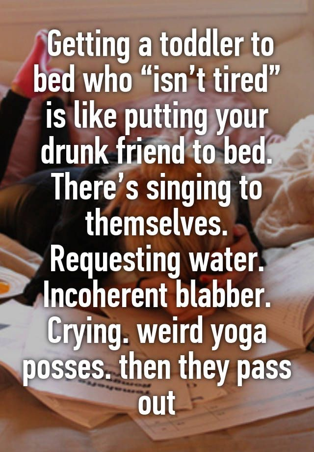 """Getting a toddler to bed who """"isn't tired"""" is like putting your drunk friend to bed. There's singing to themselves. Requesting water. Incoherent blabber. Crying. weird yoga posses. then they pass out"""