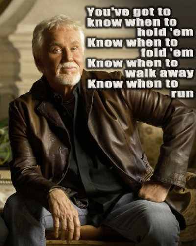 ~You've got to know when to hold 'em  Know when to fold 'em  Know when to walk away  Know when to run~  The Gambler - Kenny Rogers