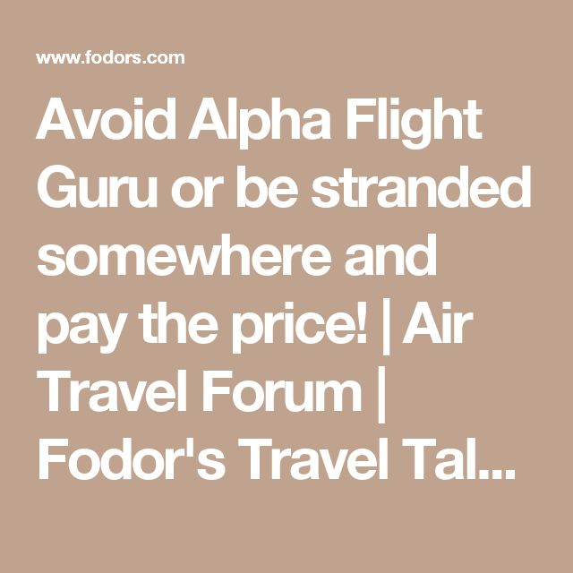 Avoid Alpha Flight Guru or be stranded somewhere and pay the price! | Air Travel Forum | Fodor's Travel Talk Forums