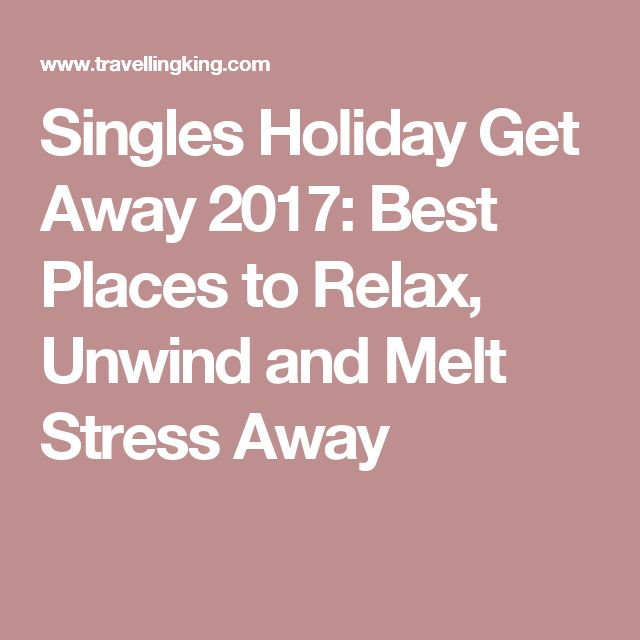 Singles Holiday Get Away 2017: Best Places to Relax, Unwind and Melt Stress Away