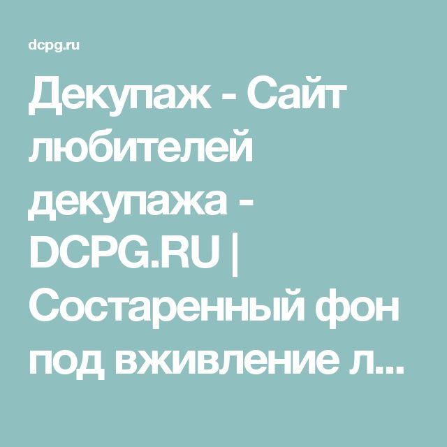 Декупаж - Сайт любителей декупажа - DCPG.RU   Состаренный фон под вживление лазерной распечатки