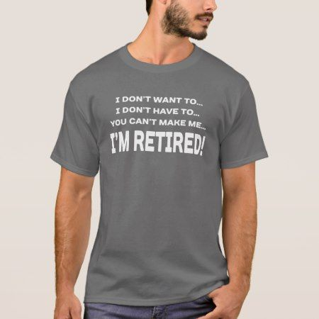 I don't want to I don't have to I'm Retired T-Shirt - tap to personalize and get yours