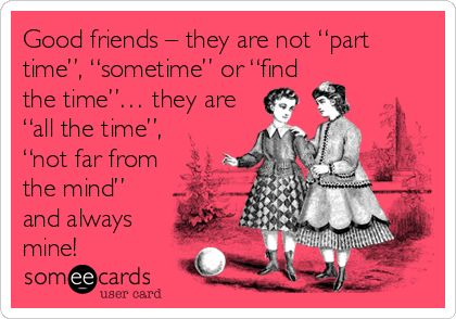"""Good friends – they are not """"part time"""", """"sometime"""" or """"find the time""""… they are """"all the time"""", """"not far from the mind"""" and always mine!"""